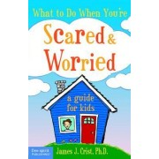 What to Do When You're Scared and Worried by James J. Crist