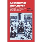 A History of the Church: The Church in the World the Church Created: Augustine to Aquinas v. 2 by Philip Hughes