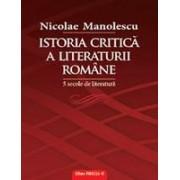 ISTORIA CRITICA A LITERATURII ROMANE. 5 SECOLE DE LITERATURA.