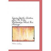 Inquiry Into the Christian Law, as to the Relationships Which Bar Marriage by William Lindsay
