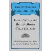 Early Days In The British Motor Cycle Industry - A Brief History Of The Years Before The Arrival Of The Motor Cycle Press by Eric W. Walford