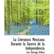 La Literatura Mexicana Durante La Guerra de La Independencia by Luis Gonzaga Urbina