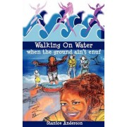 Walking on Water When the Ground Ain't Enuf by Stanice Lucretia Anderson