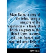Adam Clarke, a Story of the Toilers; Being a Narrative of the Experiences of a Family of British EMI by Henry Mann