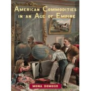 American Commodities in an Age of Empire by Mona Domosh