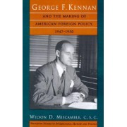 George F.Kennan and the Making of American Foreign Policy, 1947-1950 by Wilson D. Miscamble