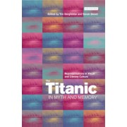 The Titanic in Myth and Memory by Tim Bergfelder
