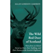 The Wild Red Deer Of Scotland - Notes from an Island Forest on Deer, Deer Stalking, and Deer Forests in the Scottish Highlands by Gordon Allan Cameron