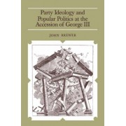 Party Ideology and Popular Politics at the Accession of George III by John Brewer