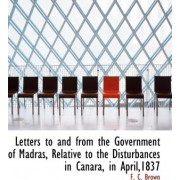 Letters to and from the Government of Madras, Relative to the Disturbances in Canara, in April,1837 by F C Brown