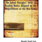 The School Managers' Series of Reading Books. Adapted to the Requirements of the New Code by A R Grant