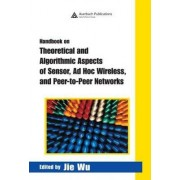 Handbook on Theoretical and Algorithmic Aspects of Sensor, AD Hoc Wireless, and Peer-to-Peer Networks by Jang-Ping Sheu