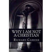Why I Am Not a Christian by Richard Carrier Ph D