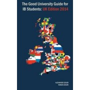 The Good University Guide for Ib Students - UK Edition 2014 by Alexander Zouev