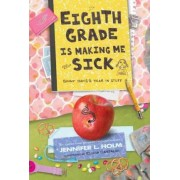 Eighth Grade Is Making Me Sick by Jennifer L Holm