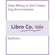 Data Mining in Grid Computing Environments by Werner Dubitzky