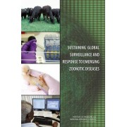 Sustaining Global Surveillance and Response to Emerging Zoonotic Diseases by Committee on Achieving Sustainable Global Capacity for Surveillance and Response to Emerging Diseases of Zoonotic Origin