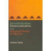 Decentralization, Democratization, and Informal Power in Mexico by Andrew D. Selee