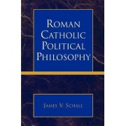Roman Catholic Political Philosophy by James V. Schall