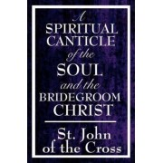 A Spiritual Canticle of the Soul and the Bridegroom Christ by John Of the Cross St John of the Cross