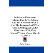 Ecclesiastical Memorials Relating Chiefly to Religion and the Reformation of It and the Emergencies of the Church of England Under King Henry VIII, King Edward VI and Queen Mary I by John Strype