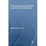 Performing American Identity in Anti-Mormon Melodrama by Megan Sanborn Jones