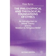 The Philosophical and Theological Foundations of Ethics 1999 by Peter Byrne