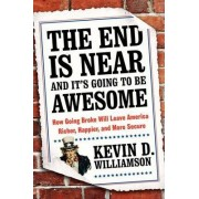 The End Is Near and It's Going to Be Awesome: How Going Broke Will LeaveAmerica Richer, Happier, and More Secure by Kevin D Williamson