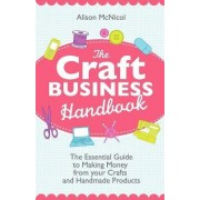 The Craft Business Handbook - The Essential Guide To Making Money from Your Crafts and Handmade Products by Alison Mcnicol
