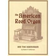 The American Reed Organ and the Harmonium by Robert F. Gellerman