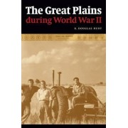 The Great Plains During World War II by R. Douglas Hurt