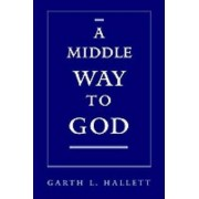 A Middle Way to God by Garth L. Hallett