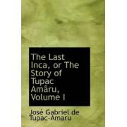 The Last Inca, or the Story of Tupac Am Ru, Volume I by Jos Gabriel De Tupac-Amaru