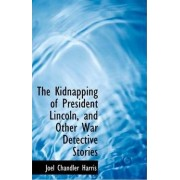The Kidnapping of President Lincoln, and Other War Detective Stories by Joel Chandler Harris