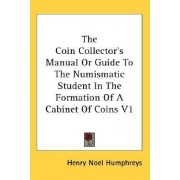 The Coin Collector's Manual or Guide to the Numismatic Student in the Formation of a Cabinet of Coins V1 by Henry Noel Humphreys