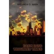 Dark Days Troubled Times by Matthew D Mark