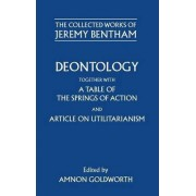 The Collected Works of Jeremy Bentham: Deontology. Together with a Table of the Springs of Action and The Article on Utilitarianism by Jeremy Bentham