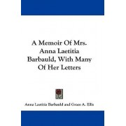 A Memoir of Mrs. Anna Laetitia Barbauld, with Many of Her Letters by Anna Letitia Barbauld