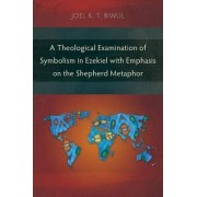 A Theological Examination of Symbolism in Ezekiel with Emphasis on the Shepherd Metaphor by Joel K. T. Biwul