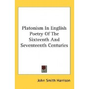 Platonism in English Poetry of the Sixteenth and Seventeenth Centuries by John Smith Harrison