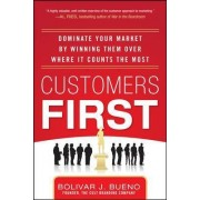 Customers First: Dominate Your Market by Winning Them Over Where It Counts the Most by Bolivar J. Bueno