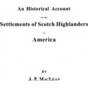 An Historical Account of the Settlements of Scotch Highlanders in America Prior to the Peace of 1783, Together with Notices of Highland Regiments and by John P MacLean