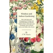 Window and Indoor Gardening - The Cultivation and Propagation of Foliage and Flowering Plants in Rooms, Window Boxes, Balconies and Verandahs; Also on Roofs, and on the Walls of the House by T. W. Sanders