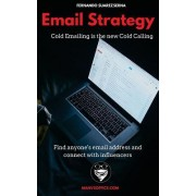 Email Strategy: Cold Emailing Is the New Cold Calling. Find Anyone's Email Address and Connect with Influencers. (Networking Basics)