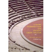 A Short Introduction to the Ancient Greek Theater by Graham Ley