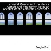 Admiral Vernon and the Navy a Memoir and Vindication Being an Account of the Admirals Career at S by Douglas Ford