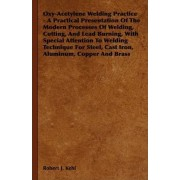 Oxy-Acetylene Welding Practice - A Practical Presentation Of The Modern Processes Of Welding, Cutting, And Lead Burning, With Special Attention To Welding Technique For Steel, Cast Iron, Aluminum, Copper And Brass by Robert J. Kehl