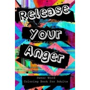Release Your Anger: Swear Word Coloring Book for Adults