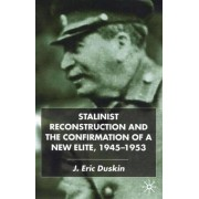 Stalinist Reconstruction and the Confirmation of a New Elite, 1945-1953 by Eric Duskin