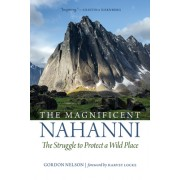 The Magnificent Nahanni: A Story of the Long Struggle to Protect a Great Northern Wild and Scenic River and Its Indigenous People